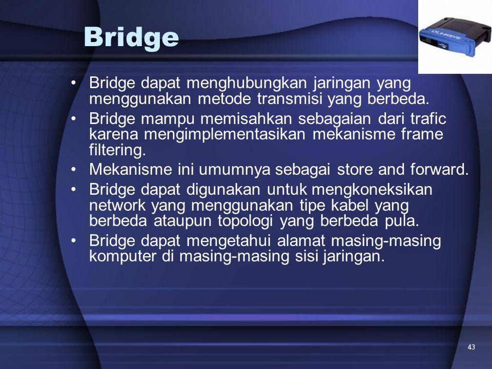43 Bridge Bridge dapat menghubungkan jaringan yang menggunakan metode transmisi yang berbeda. Bridge mampu memisahkan sebagaian dari trafic karena men