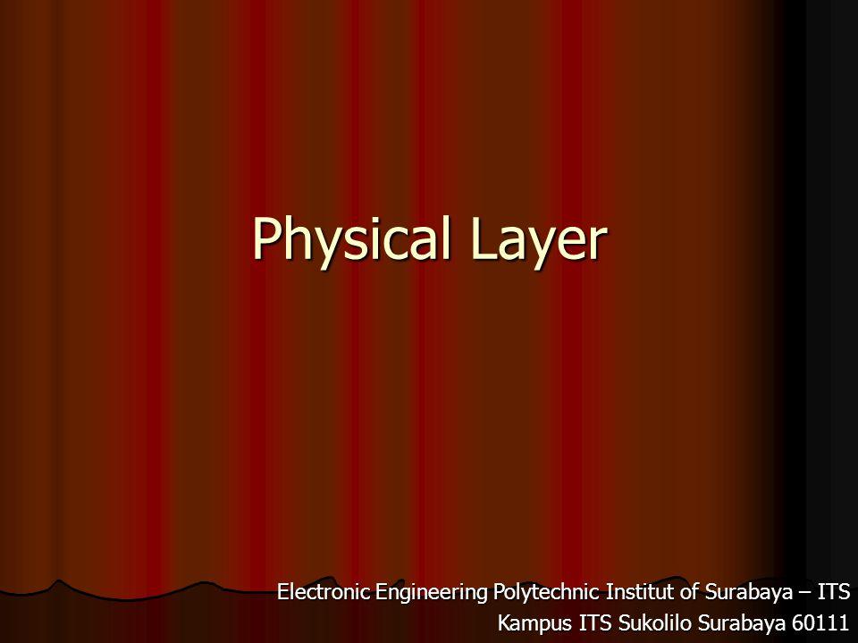 Electronic Engineering Polytechnic Institut of Surabaya – ITS Kampus ITS Sukolilo 60111 Physical Layer Merupakan lapisan terbawah dari OSI.