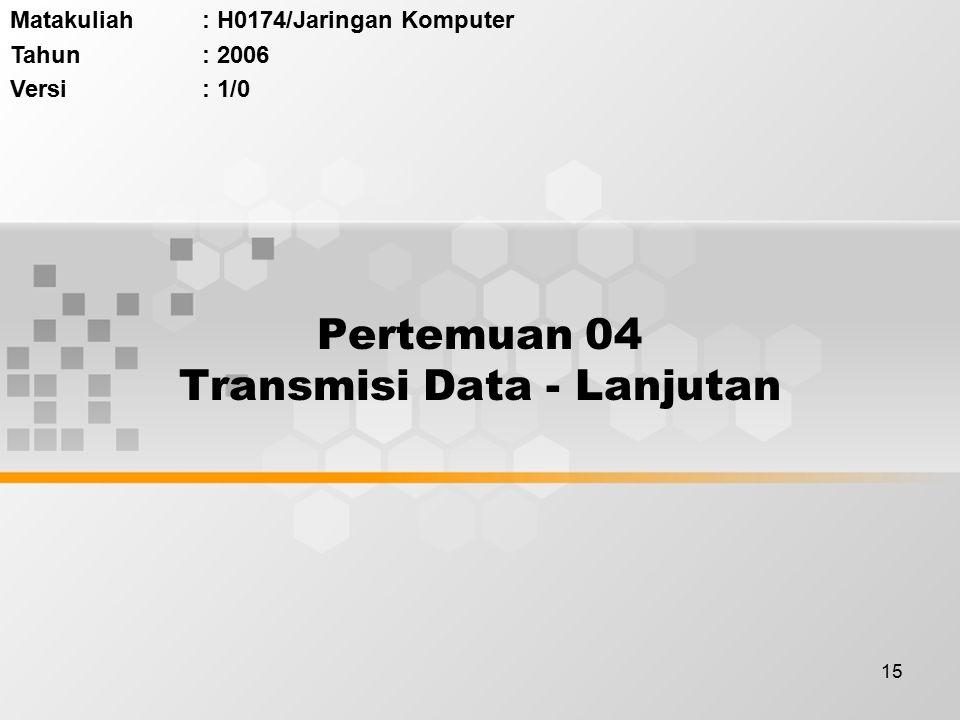 15 Pertemuan 04 Transmisi Data - Lanjutan Matakuliah: H0174/Jaringan Komputer Tahun: 2006 Versi: 1/0