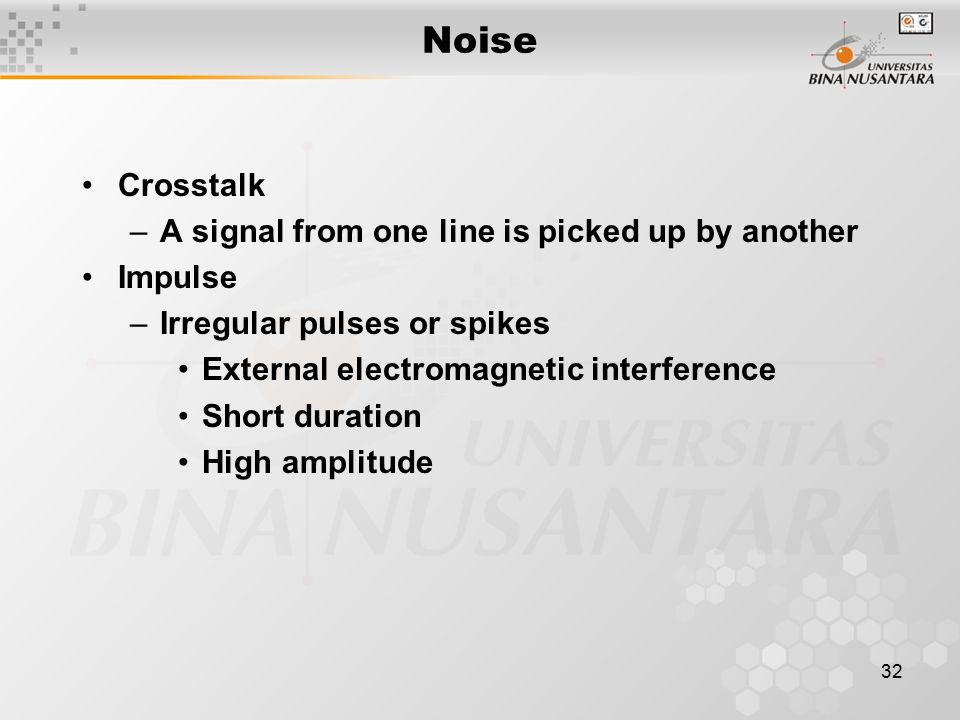 32 Noise Crosstalk –A signal from one line is picked up by another Impulse –Irregular pulses or spikes External electromagnetic interference Short dur