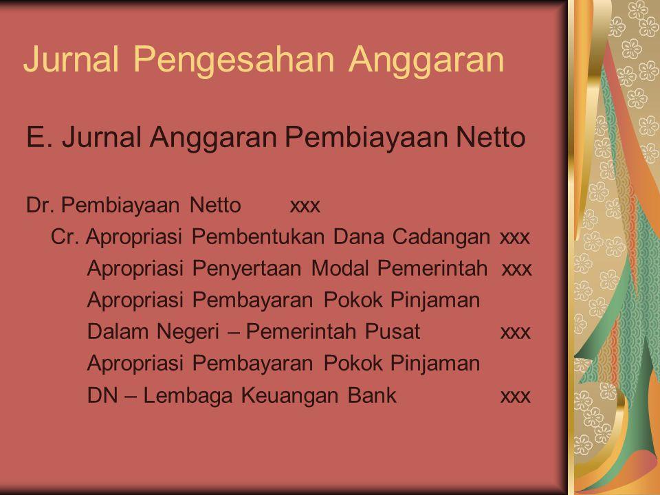 Jurnal Pengesahan Anggaran E. Jurnal Anggaran Pembiayaan Netto Dr. Pembiayaan Nettoxxx Cr. Apropriasi Pembentukan Dana Cadangan xxx Apropriasi Penyert