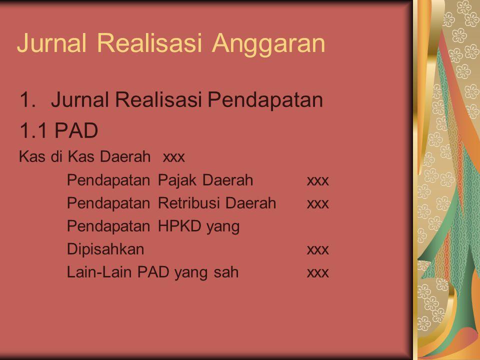 Jurnal Realisasi Anggaran 1.Jurnal Realisasi Pendapatan 1.1 PAD Kas di Kas Daerahxxx Pendapatan Pajak Daerahxxx Pendapatan Retribusi Daerahxxx Pendapa