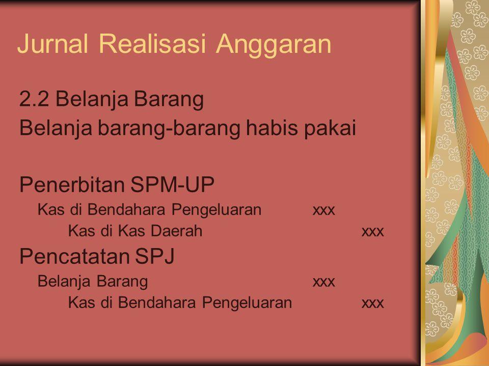 Jurnal Realisasi Anggaran 2.2 Belanja Barang Belanja barang-barang habis pakai Penerbitan SPM-UP Kas di Bendahara Pengeluaranxxx Kas di Kas Daerahxxx