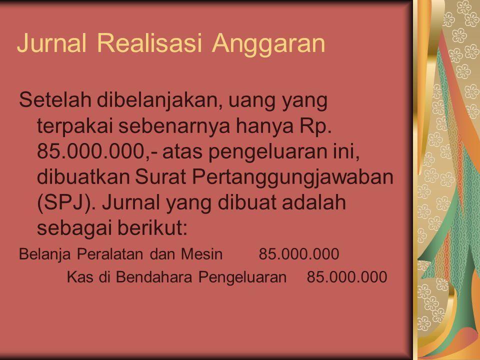 Jurnal Realisasi Anggaran Setelah dibelanjakan, uang yang terpakai sebenarnya hanya Rp. 85.000.000,- atas pengeluaran ini, dibuatkan Surat Pertanggung