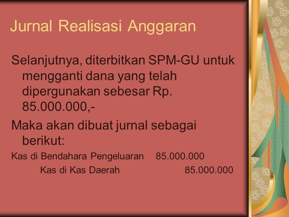 Jurnal Realisasi Anggaran Selanjutnya, diterbitkan SPM-GU untuk mengganti dana yang telah dipergunakan sebesar Rp. 85.000.000,- Maka akan dibuat jurna