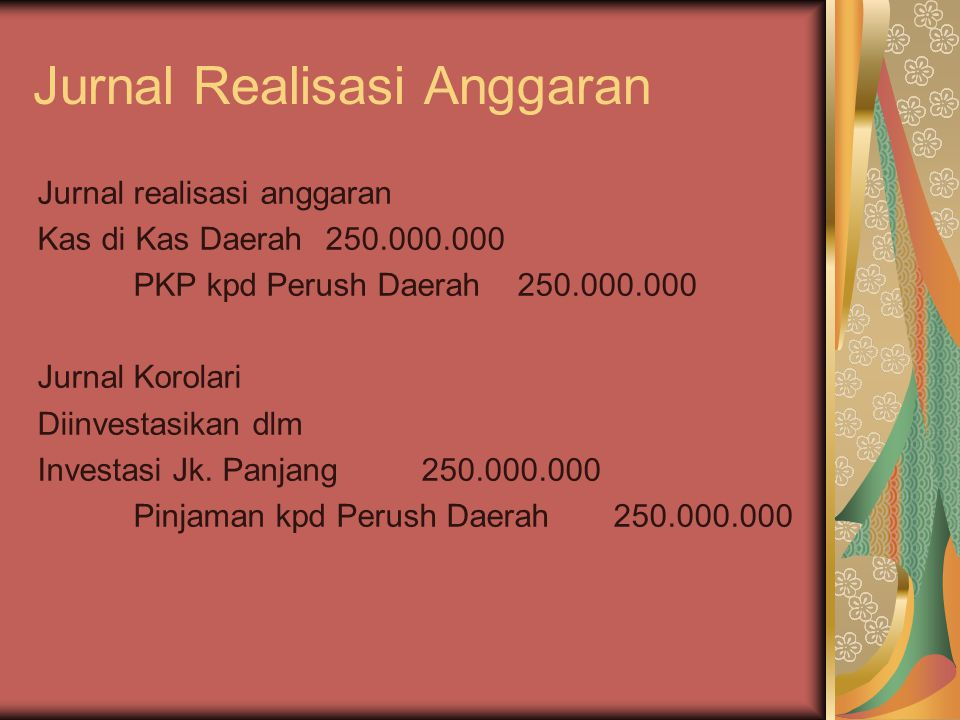 Jurnal Realisasi Anggaran Jurnal realisasi anggaran Kas di Kas Daerah250.000.000 PKP kpd Perush Daerah250.000.000 Jurnal Korolari Diinvestasikan dlm I