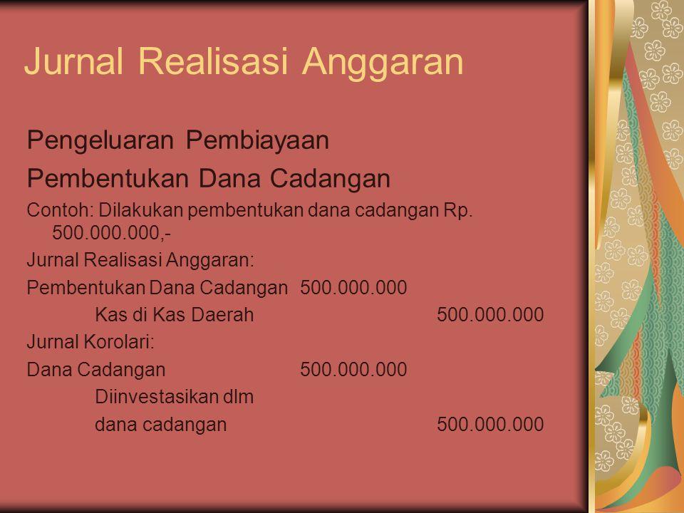 Jurnal Realisasi Anggaran Pengeluaran Pembiayaan Pembentukan Dana Cadangan Contoh: Dilakukan pembentukan dana cadangan Rp. 500.000.000,- Jurnal Realis