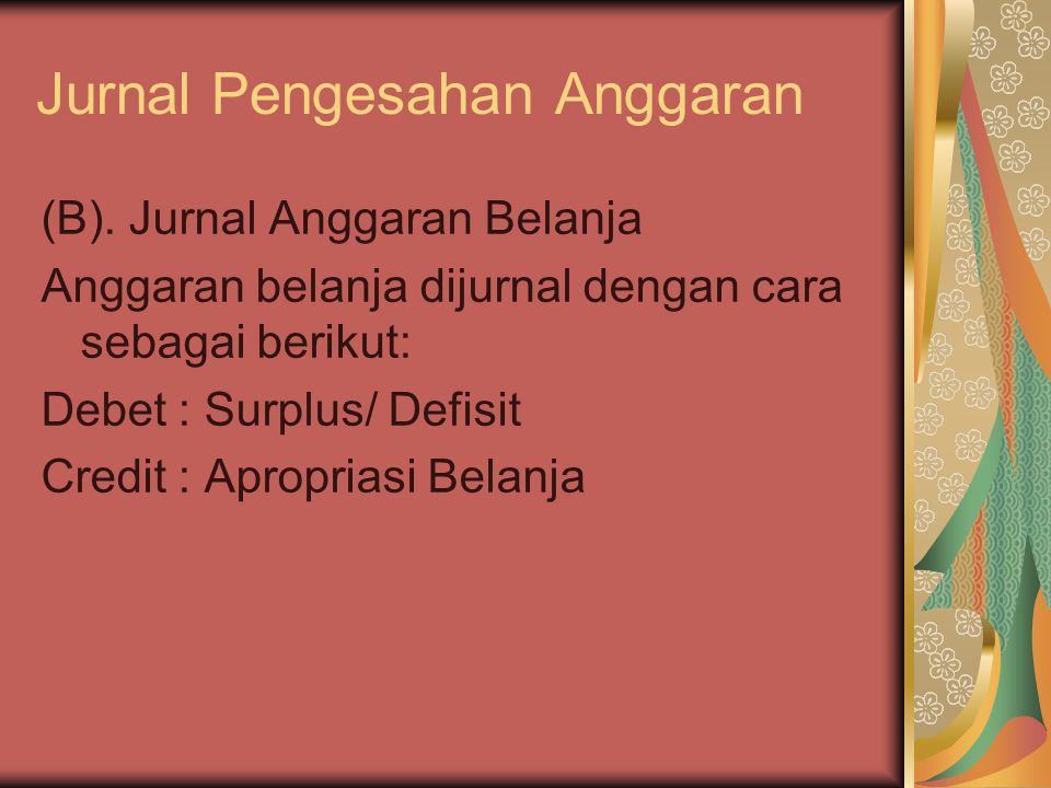 Jurnal Pengesahan Anggaran (B). Jurnal Anggaran Belanja Anggaran belanja dijurnal dengan cara sebagai berikut: Debet : Surplus/ Defisit Credit : Aprop