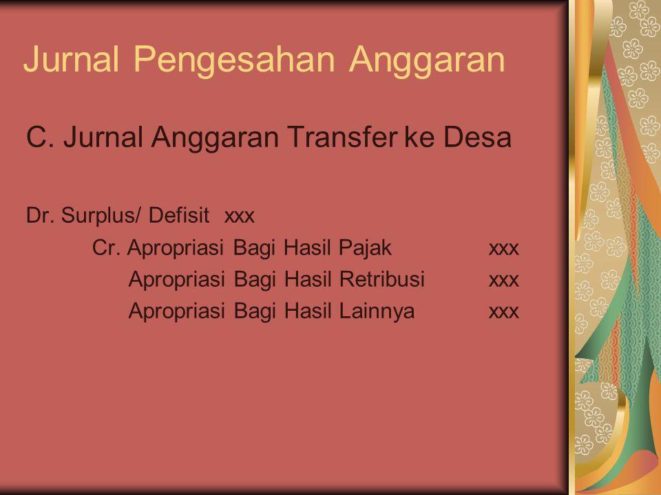 Jurnal Pengesahan Anggaran C. Jurnal Anggaran Transfer ke Desa Dr. Surplus/ Defisitxxx Cr. Apropriasi Bagi Hasil Pajakxxx Apropriasi Bagi Hasil Retrib