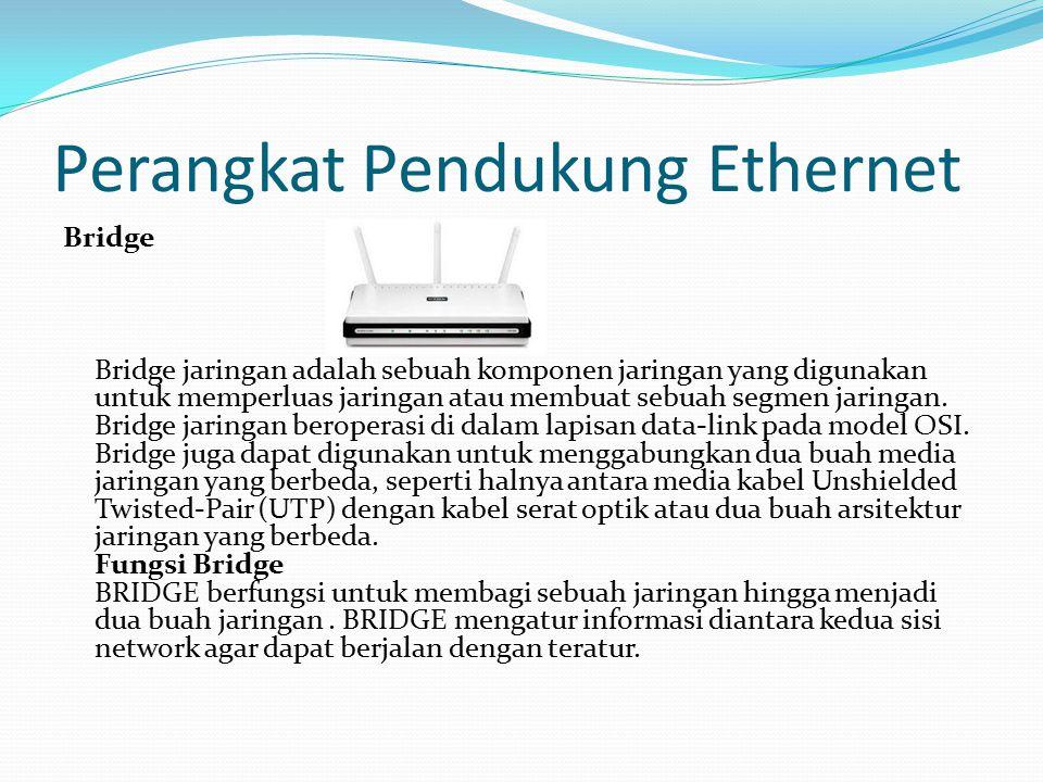 Perangkat Pendukung Ethernet Bridge Bridge jaringan adalah sebuah komponen jaringan yang digunakan untuk memperluas jaringan atau membuat sebuah segme