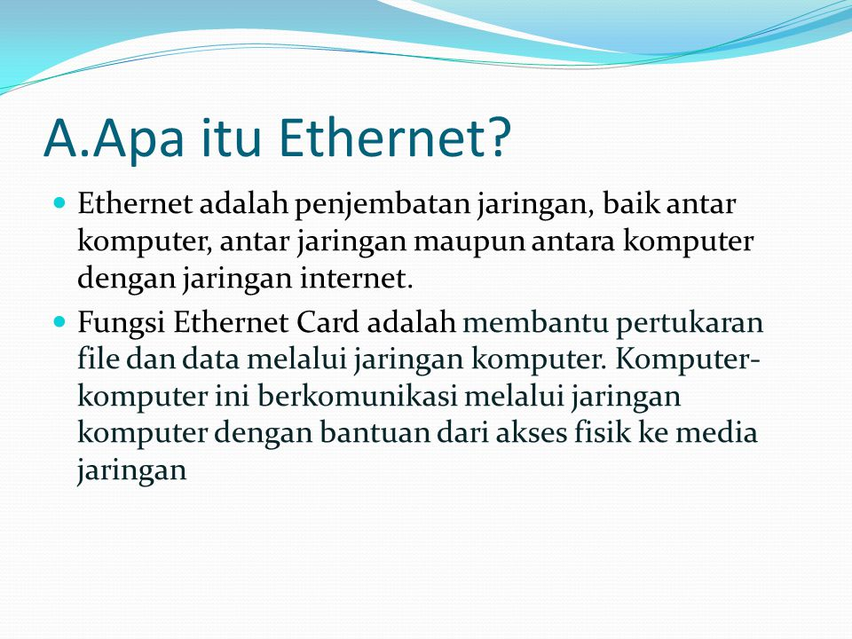 A.Apa itu Ethernet? Ethernet adalah penjembatan jaringan, baik antar komputer, antar jaringan maupun antara komputer dengan jaringan internet. Fungsi