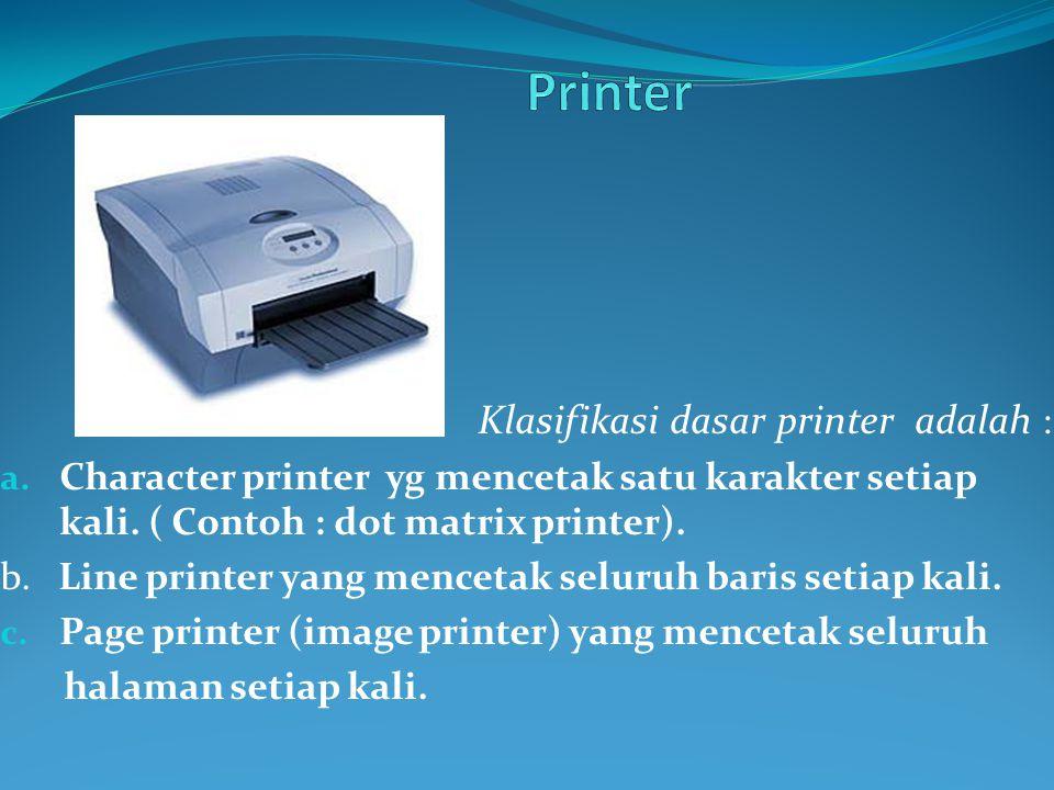 Klasifikasi dasar printer adalah : a. Character printer yg mencetak satu karakter setiap kali. ( Contoh : dot matrix printer). b. Line printer yang me