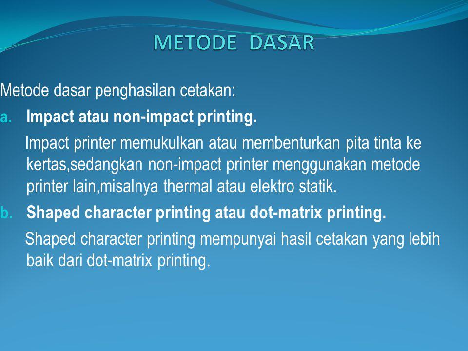 Metode dasar penghasilan cetakan: a. Impact atau non-impact printing. Impact printer memukulkan atau membenturkan pita tinta ke kertas,sedangkan non-i