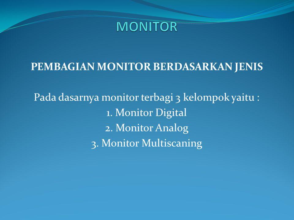 PEMBAGIAN MONITOR BERDASARKAN JENIS Pada dasarnya monitor terbagi 3 kelompok yaitu : 1. Monitor Digital 2. Monitor Analog 3. Monitor Multiscaning