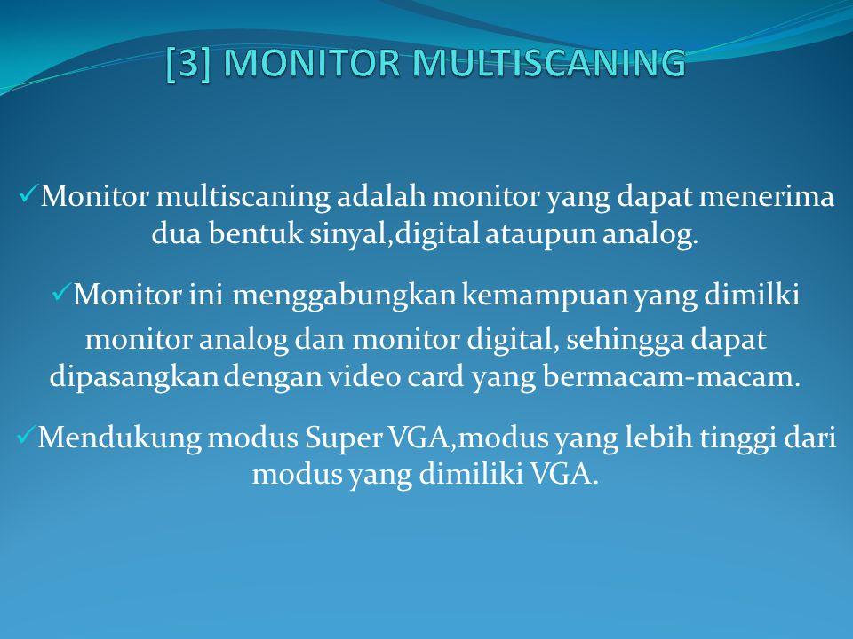Monitor multiscaning adalah monitor yang dapat menerima dua bentuk sinyal,digital ataupun analog. Monitor ini menggabungkan kemampuan yang dimilki mon
