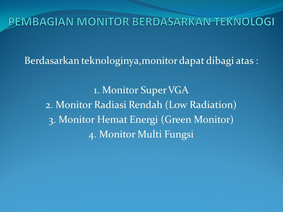 Berdasarkan teknologinya,monitor dapat dibagi atas : 1. Monitor Super VGA 2. Monitor Radiasi Rendah (Low Radiation) 3. Monitor Hemat Energi (Green Mon