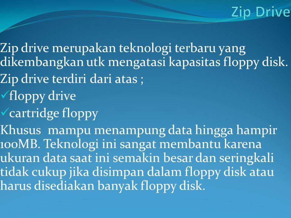 Zip drive merupakan teknologi terbaru yang dikembangkan utk mengatasi kapasitas floppy disk. Zip drive terdiri dari atas ; floppy drive cartridge flop