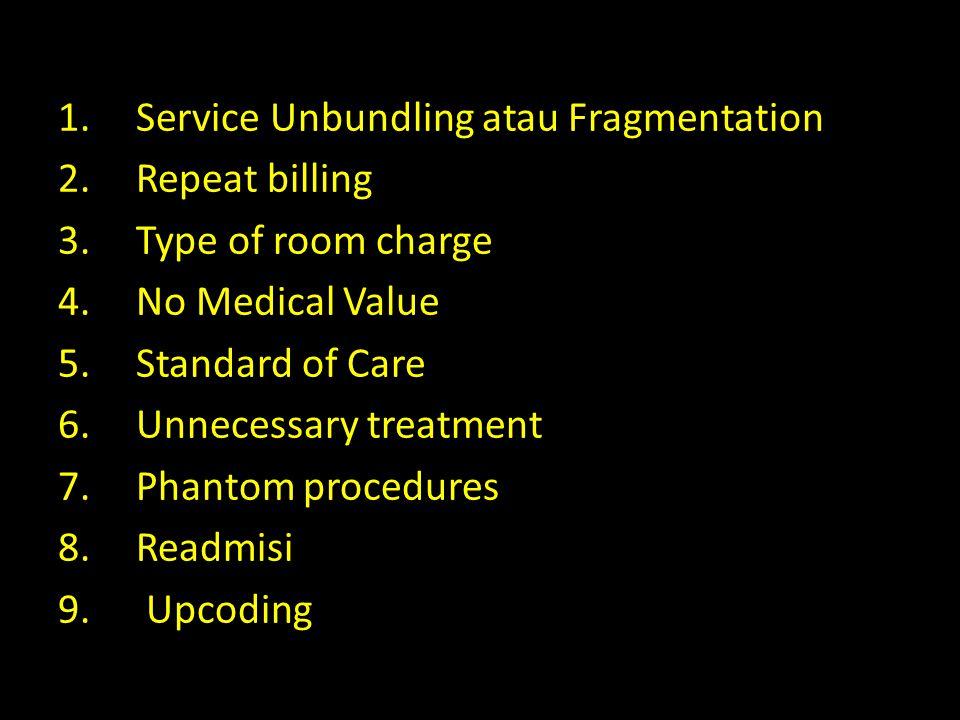 1.Service Unbundling atau Fragmentation 2.Repeat billing 3.Type of room charge 4.No Medical Value 5.Standard of Care 6.Unnecessary treatment 7.Phantom procedures 8.Readmisi 9.