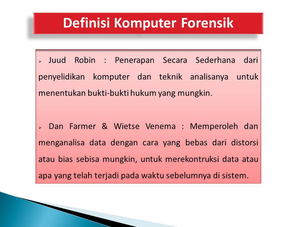 Definisi Komputer Forensik  Juud Robin : Penerapan Secara Sederhana dari penyelidikan komputer dan teknik analisanya untuk menentukan bukti-bukti huk