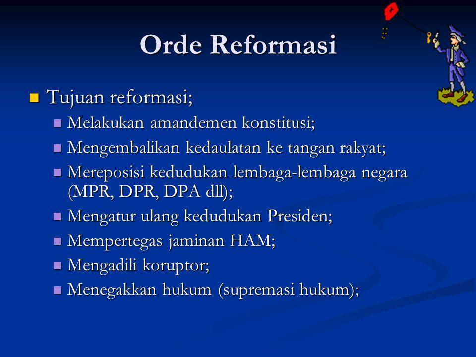 Orde Reformasi Tujuan reformasi; Tujuan reformasi; Melakukan amandemen konstitusi; Melakukan amandemen konstitusi; Mengembalikan kedaulatan ke tangan rakyat; Mengembalikan kedaulatan ke tangan rakyat; Mereposisi kedudukan lembaga-lembaga negara (MPR, DPR, DPA dll); Mereposisi kedudukan lembaga-lembaga negara (MPR, DPR, DPA dll); Mengatur ulang kedudukan Presiden; Mengatur ulang kedudukan Presiden; Mempertegas jaminan HAM; Mempertegas jaminan HAM; Mengadili koruptor; Mengadili koruptor; Menegakkan hukum (supremasi hukum); Menegakkan hukum (supremasi hukum);