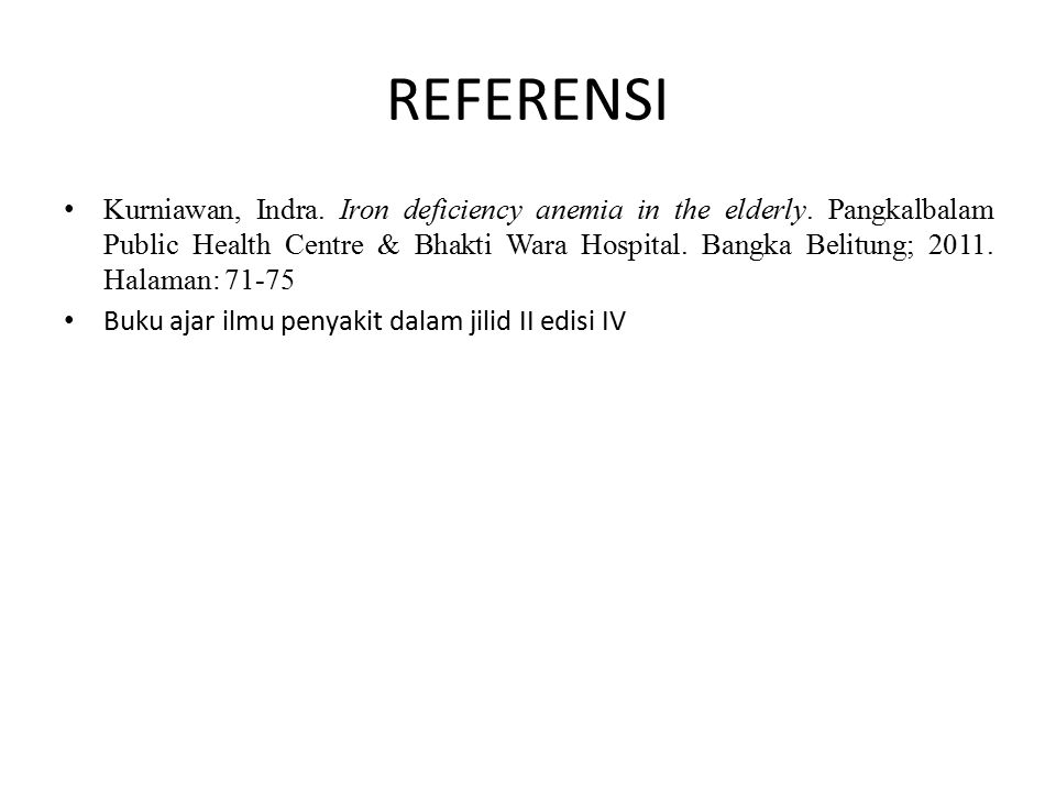 REFERENSI Kurniawan, Indra. Iron deficiency anemia in the elderly. Pangkalbalam Public Health Centre & Bhakti Wara Hospital. Bangka Belitung; 2011. Ha