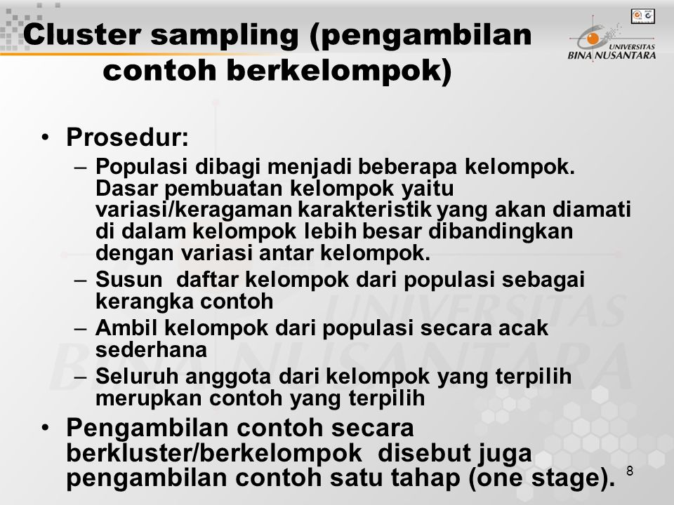 8 Cluster sampling (pengambilan contoh berkelompok) Prosedur: –Populasi dibagi menjadi beberapa kelompok. Dasar pembuatan kelompok yaitu variasi/kerag
