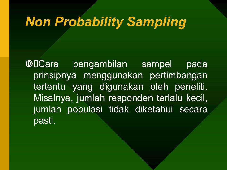 Non Probability Sampling  Cara pengambilan sampel pada prinsipnya menggunakan pertimbangan tertentu yang digunakan oleh peneliti. Misalnya, jumlah r