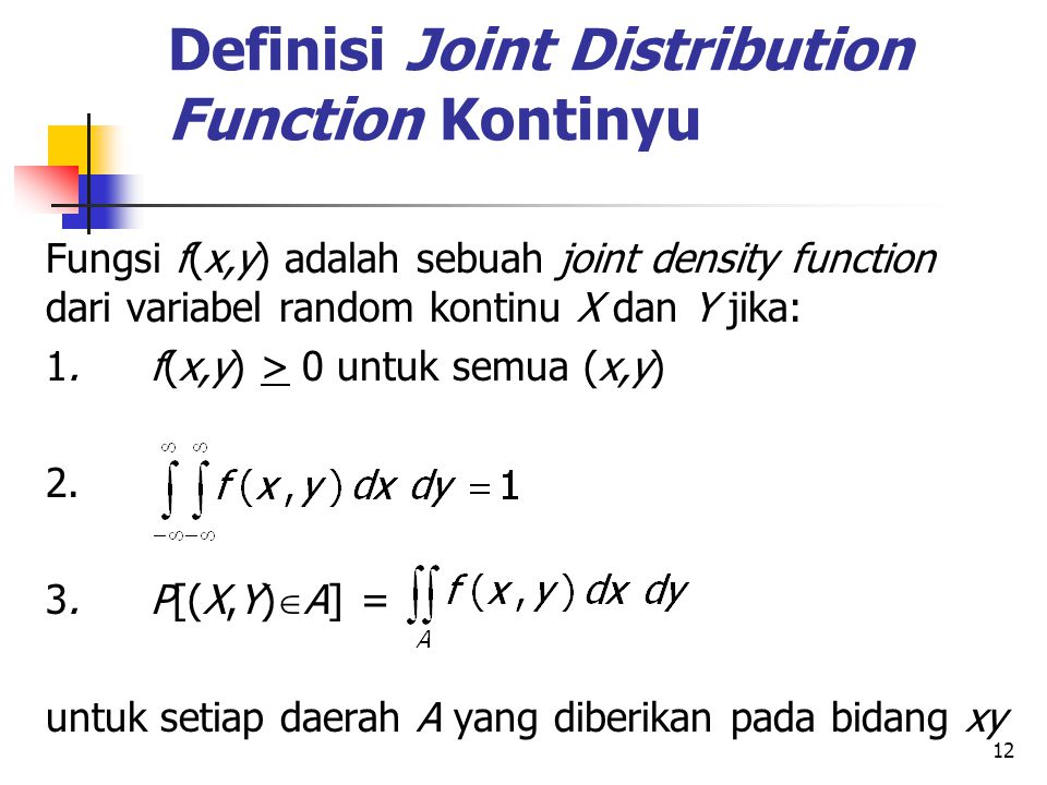12 Definisi Joint Distribution Function Kontinyu Fungsi f(x,y) adalah sebuah joint density function dari variabel random kontinu X dan Y jika: 1.f(x,y