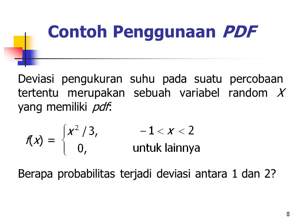 8 Contoh Penggunaan PDF Deviasi pengukuran suhu pada suatu percobaan tertentu merupakan sebuah variabel random X yang memiliki pdf: f(x) = Berapa prob