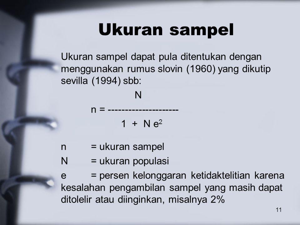 Ukuran sampel Ukuran sampel dapat pula ditentukan dengan menggunakan rumus slovin (1960) yang dikutip sevilla (1994) sbb: N n = --------------------- 1 + N e 2 n= ukuran sampel N = ukuran populasi e = persen kelonggaran ketidaktelitian karena kesalahan pengambilan sampel yang masih dapat ditolelir atau diinginkan, misalnya 2% 11