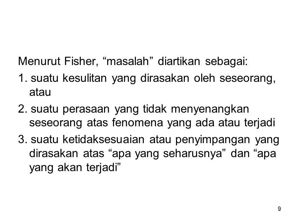 """9 Menurut Fisher, """"masalah"""" diartikan sebagai: 1. suatu kesulitan yang dirasakan oleh seseorang, atau 2. suatu perasaan yang tidak menyenangkan seseor"""