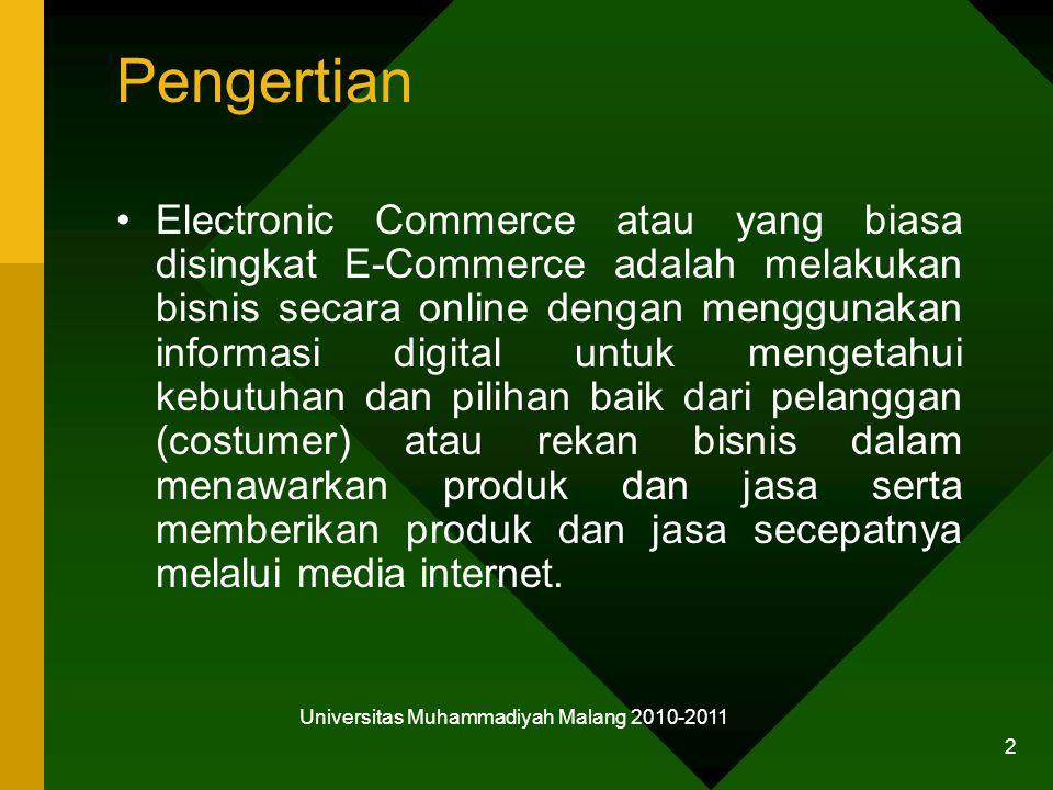 Universitas Muhammadiyah Malang 2010-2011 2 Pengertian Electronic Commerce atau yang biasa disingkat E-Commerce adalah melakukan bisnis secara online dengan menggunakan informasi digital untuk mengetahui kebutuhan dan pilihan baik dari pelanggan (costumer) atau rekan bisnis dalam menawarkan produk dan jasa serta memberikan produk dan jasa secepatnya melalui media internet.