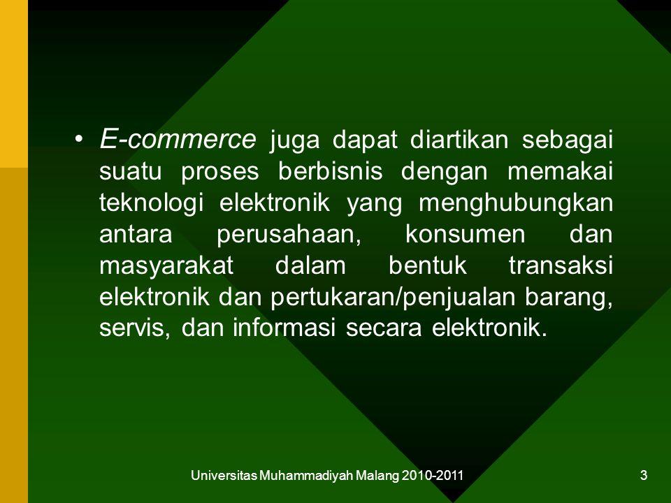 Universitas Muhammadiyah Malang 2010-2011 3 E-commerce juga dapat diartikan sebagai suatu proses berbisnis dengan memakai teknologi elektronik yang menghubungkan antara perusahaan, konsumen dan masyarakat dalam bentuk transaksi elektronik dan pertukaran/penjualan barang, servis, dan informasi secara elektronik.