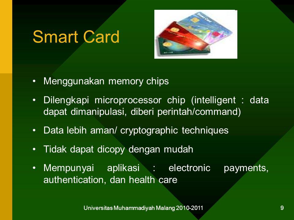 Smart Card Menggunakan memory chips Dilengkapi microprocessor chip (intelligent : data dapat dimanipulasi, diberi perintah/command) Data lebih aman/ cryptographic techniques Tidak dapat dicopy dengan mudah Mempunyai aplikasi : electronic payments, authentication, dan health care Universitas Muhammadiyah Malang 2010-2011 9