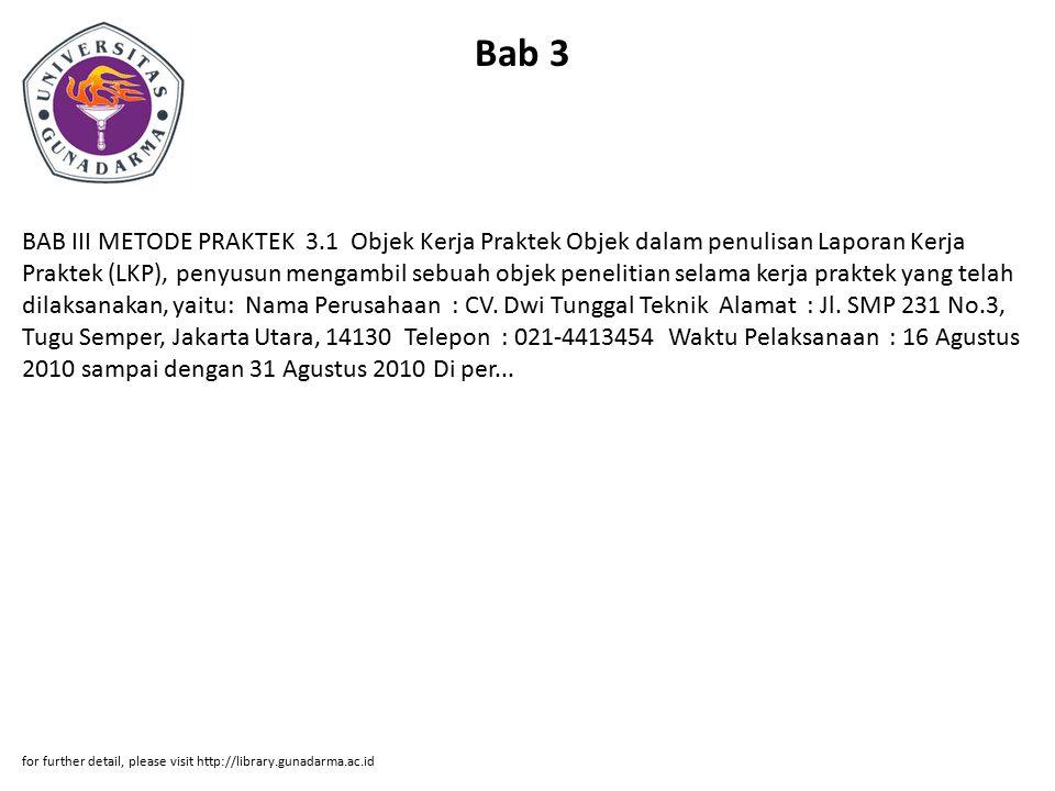Bab 3 BAB III METODE PRAKTEK 3.1 Objek Kerja Praktek Objek dalam penulisan Laporan Kerja Praktek (LKP), penyusun mengambil sebuah objek penelitian selama kerja praktek yang telah dilaksanakan, yaitu: Nama Perusahaan : CV.