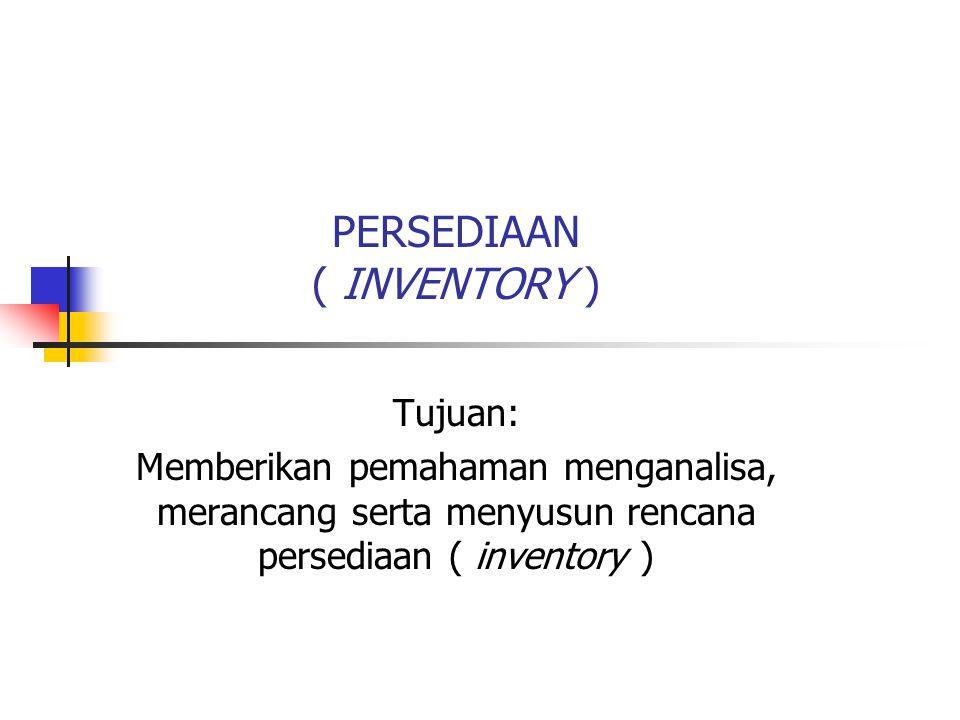PERSEDIAAN ( INVENTORY ) Tujuan: Memberikan pemahaman menganalisa, merancang serta menyusun rencana persediaan ( inventory )