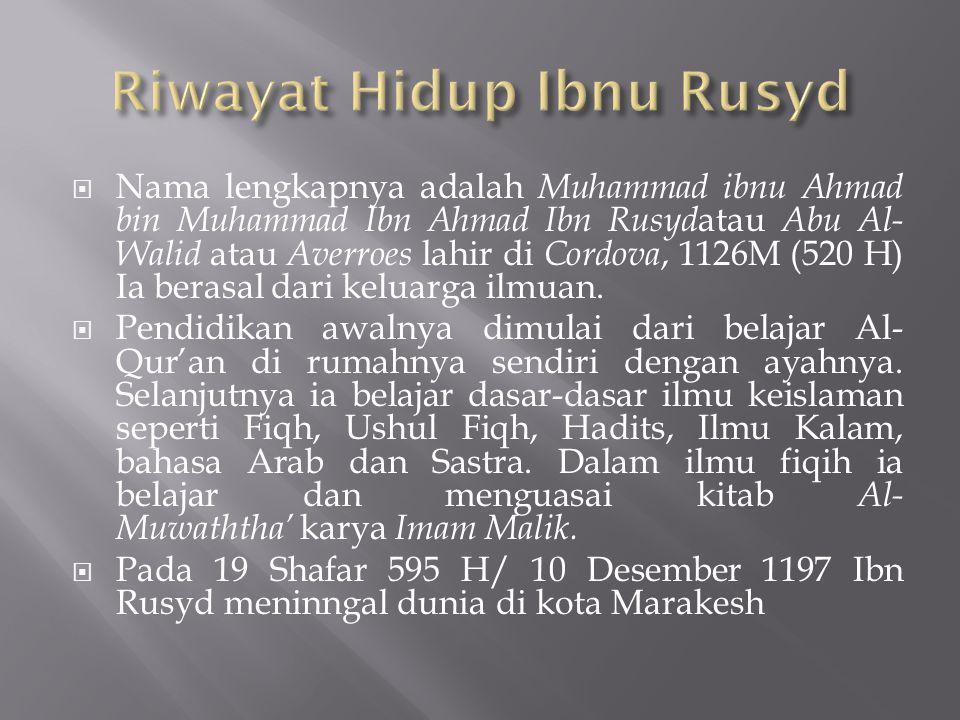  Nama lengkapnya adalah Muhammad ibnu Ahmad bin Muhammad Ibn Ahmad Ibn Rusyd atau Abu Al- Walid atau Averroes lahir di Cordova, 1126M (520 H) Ia bera