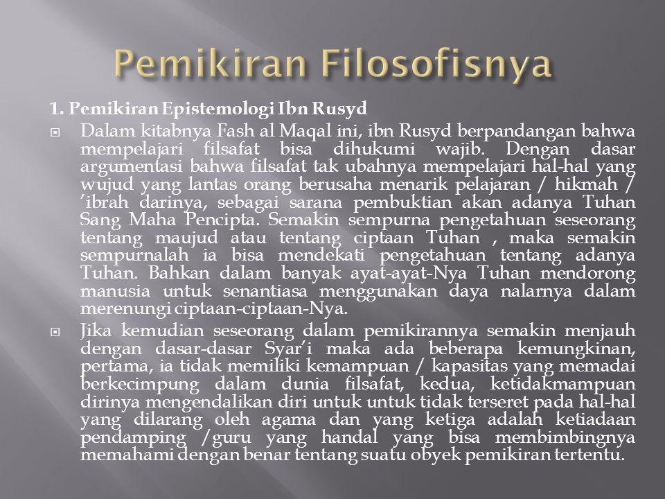 1. Pemikiran Epistemologi Ibn Rusyd  Dalam kitabnya Fash al Maqal ini, ibn Rusyd berpandangan bahwa mempelajari filsafat bisa dihukumi wajib. Dengan
