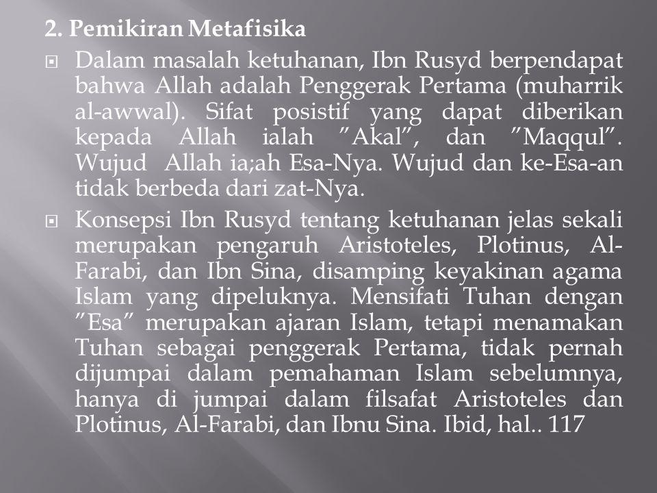 2. Pemikiran Metafisika  Dalam masalah ketuhanan, Ibn Rusyd berpendapat bahwa Allah adalah Penggerak Pertama (muharrik al-awwal). Sifat posistif yang