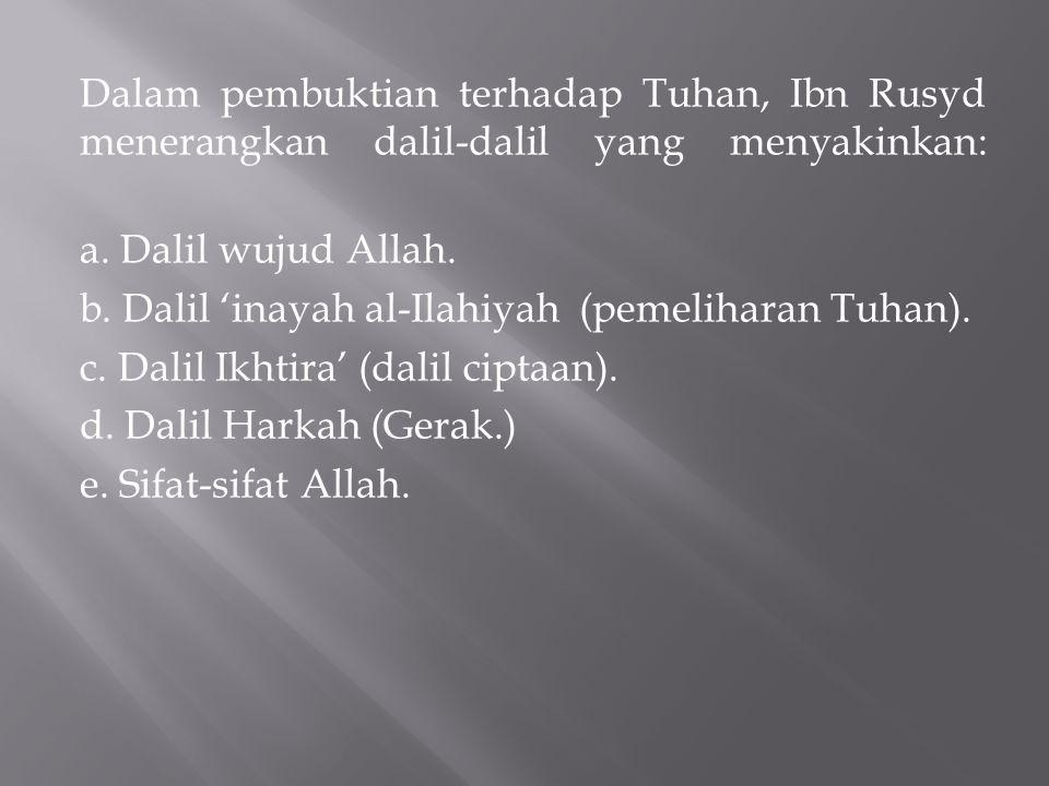 Dalam pembuktian terhadap Tuhan, Ibn Rusyd menerangkan dalil-dalil yang menyakinkan: a. Dalil wujud Allah. b. Dalil 'inayah al-Ilahiyah (pemeliharan T