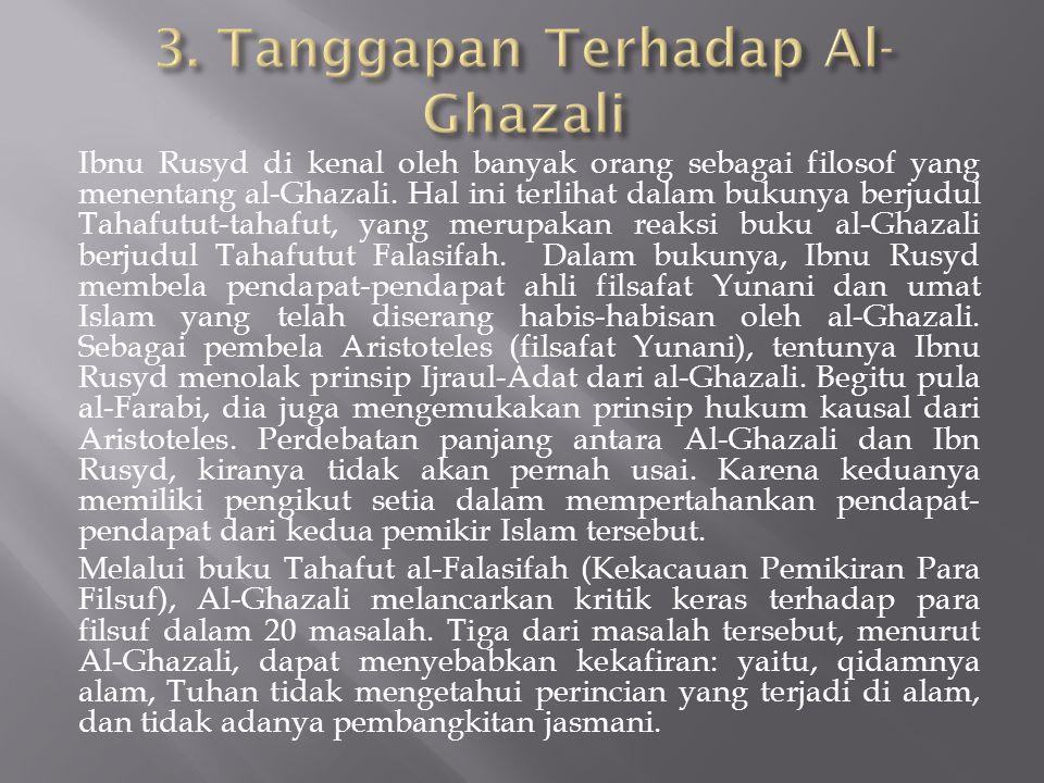 Ibnu Rusyd di kenal oleh banyak orang sebagai filosof yang menentang al-Ghazali. Hal ini terlihat dalam bukunya berjudul Tahafutut-tahafut, yang merup