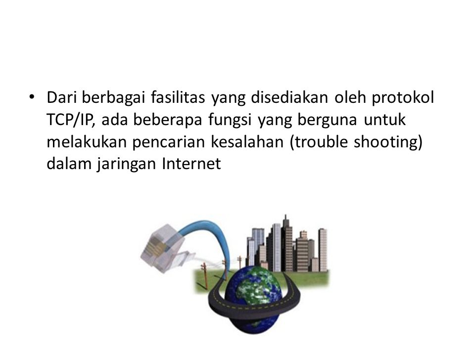 Dari berbagai fasilitas yang disediakan oleh protokol TCP/IP, ada beberapa fungsi yang berguna untuk melakukan pencarian kesalahan (trouble shooting)