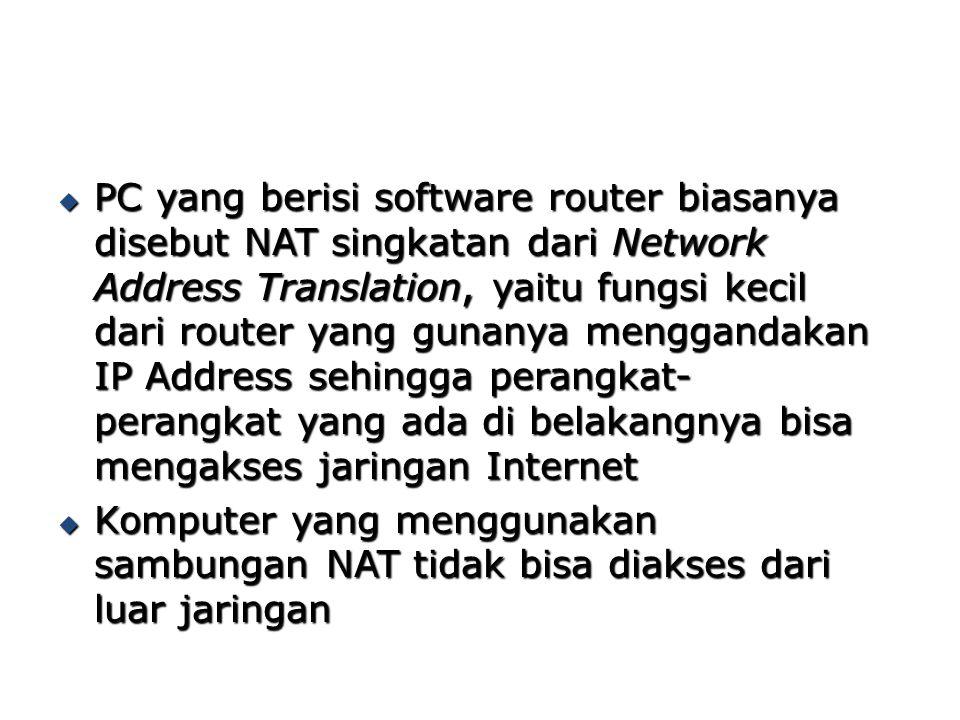 PC yang berisi software router biasanya disebut NAT singkatan dari Network Address Translation, yaitu fungsi kecil dari router yang gunanya menggand