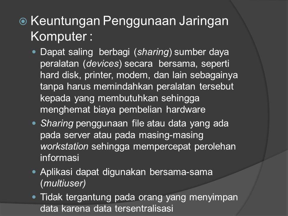  Keuntungan Penggunaan Jaringan Komputer : Dapat saling berbagi (sharing) sumber daya peralatan (devices) secara bersama, seperti hard disk, printer, modem, dan lain sebagainya tanpa harus memindahkan peralatan tersebut kepada yang membutuhkan sehingga menghemat biaya pembelian hardware Sharing penggunaan file atau data yang ada pada server atau pada masing-masing workstation sehingga mempercepat perolehan informasi Aplikasi dapat digunakan bersama-sama (multiuser) Tidak tergantung pada orang yang menyimpan data karena data tersentralisasi