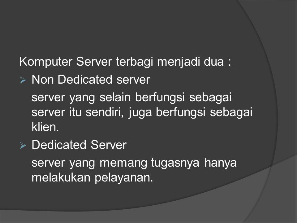 Komputer Server terbagi menjadi dua :  Non Dedicated server server yang selain berfungsi sebagai server itu sendiri, juga berfungsi sebagai klien. 