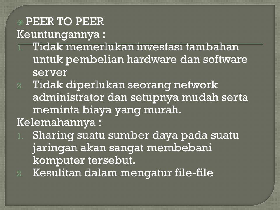  PEER TO PEER Keuntungannya : 1. Tidak memerlukan investasi tambahan untuk pembelian hardware dan software server 2. Tidak diperlukan seorang network