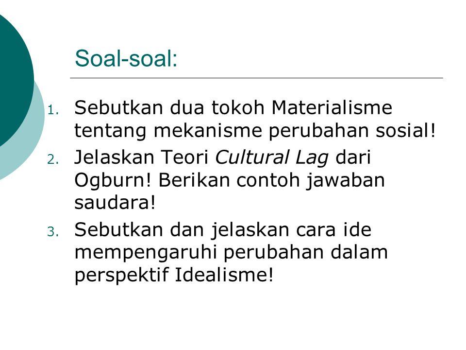 Soal-soal: 1. Sebutkan dua tokoh Materialisme tentang mekanisme perubahan sosial! 2. Jelaskan Teori Cultural Lag dari Ogburn! Berikan contoh jawaban s