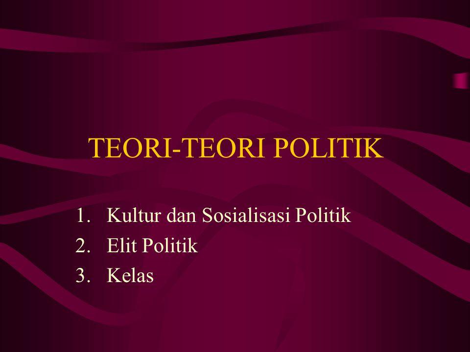 TEORI-TEORI POLITIK 1.Kultur dan Sosialisasi Politik 2.Elit Politik 3.Kelas