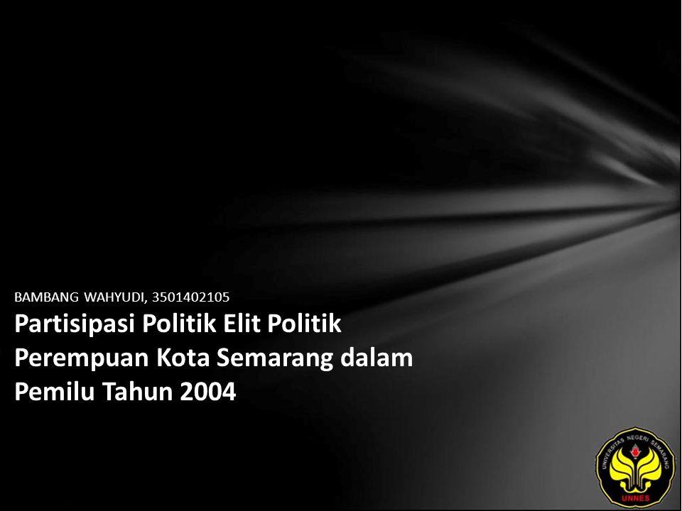 BAMBANG WAHYUDI, 3501402105 Partisipasi Politik Elit Politik Perempuan Kota Semarang dalam Pemilu Tahun 2004