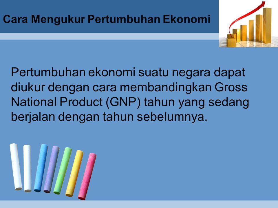 Cara Mengukur Pertumbuhan Ekonomi Pertumbuhan ekonomi suatu negara dapat diukur dengan cara membandingkan Gross National Product (GNP) tahun yang sedang berjalan dengan tahun sebelumnya.